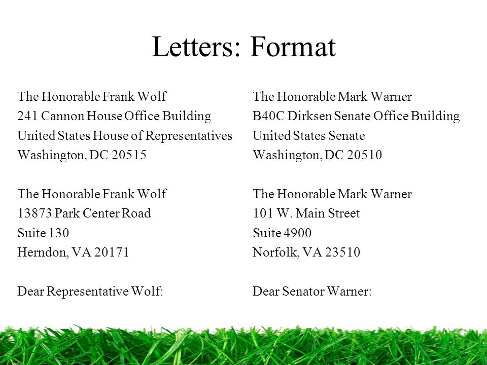 Letters: Format The Honorable Frank Wolf 241 Cannon House Office Building United States House of Representatives Washington, DC 20515 The Honorable Frank Wolf 13873 Park Center Road Suite 130 Herndon, VA 20171 Dear Representative Wolf: The Honorable Mark Warner B40C Dirksen Senate Office Building United States Senate Washington, DC 20510 The Honorable Mark Warner 101 W.