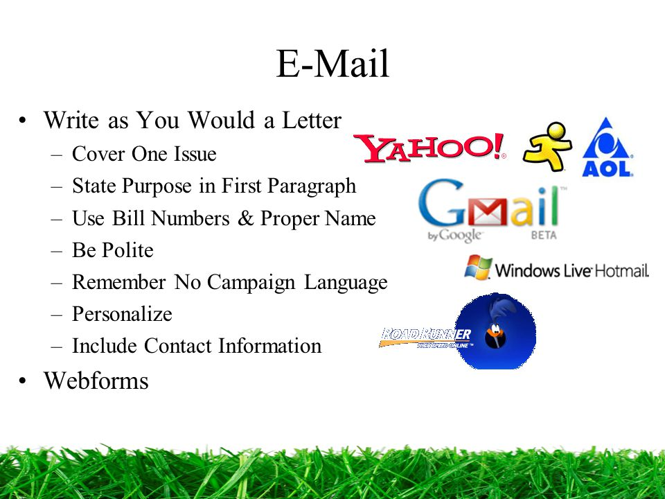 E-Mail Write as You Would a Letter –Cover One Issue –State Purpose in First Paragraph –Use Bill Numbers & Proper Name –Be Polite –Remember No Campaign Language –Personalize –Include Contact Information Webforms