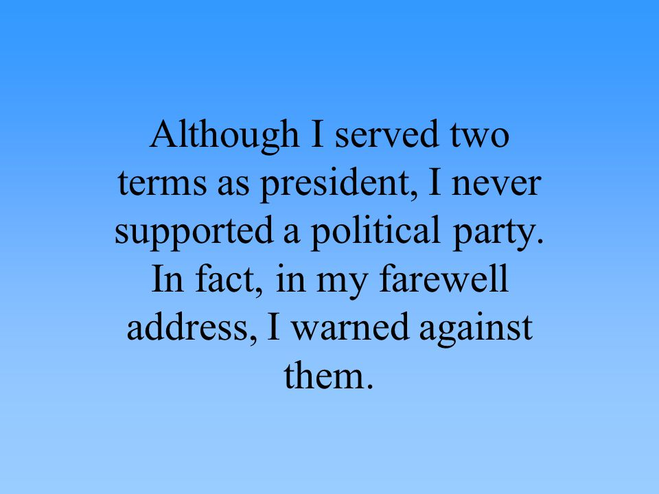 Although I served two terms as president, I never supported a political party.