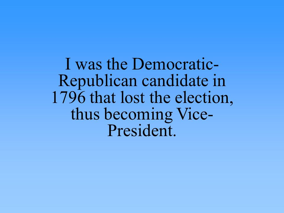I was the Democratic- Republican candidate in 1796 that lost the election, thus becoming Vice- President.