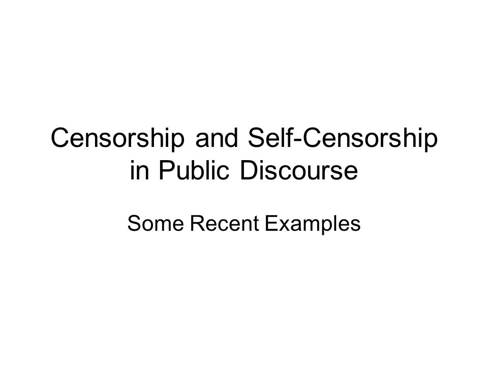 Censorship and Self-Censorship in Public Discourse Some Recent Examples