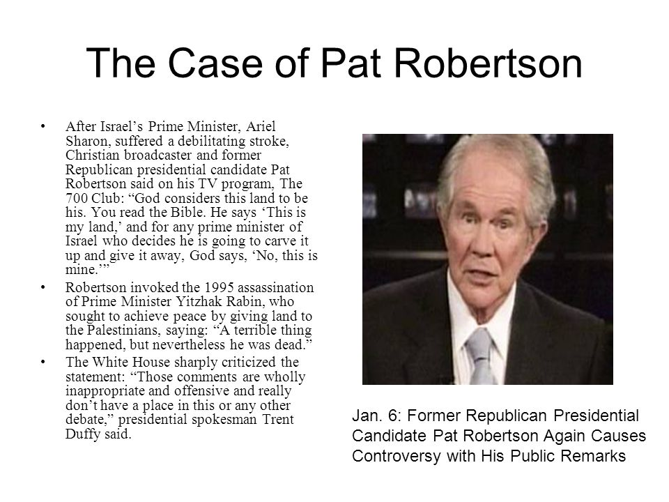 The Case of Pat Robertson After Israel's Prime Minister, Ariel Sharon, suffered a debilitating stroke, Christian broadcaster and former Republican presidential candidate Pat Robertson said on his TV program, The 700 Club: God considers this land to be his.