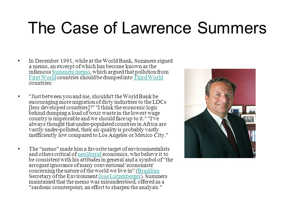 The Case of Lawrence Summers In December 1991, while at the World Bank, Summers signed a memo, an excerpt of which has become known as the infamous Summers memo, which argued that pollution from First World countries should be dumped into Third World countries:Summers memo First WorldThird World Just between you and me, shouldn t the World Bank be encouraging more migration of dirty industries to the LDCs [less developed countries] I think the economic logic behind dumping a load of toxic waste in the lowest wage country is impeccable and we should face up to it. I ve always thought that under-populated countries in Africa are vastly under-polluted, their air quality is probably vastly inefficiently low compared to Los Angeles or Mexico City. The memo made him a favorite target of environmentalists and others critical of neoliberal economics, who believe it to be consistent with his attitudes in general and a symbol of the arrogant ignorance of many conventional economists concerning the nature of the world we live in (Brazilian Secretary of the Environment Jose Lutzenberger).