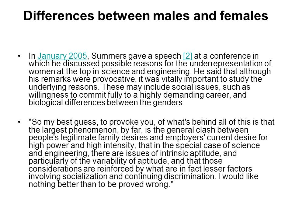 Differences between males and females In January 2005, Summers gave a speech [2] at a conference in which he discussed possible reasons for the underrepresentation of women at the top in science and engineering.