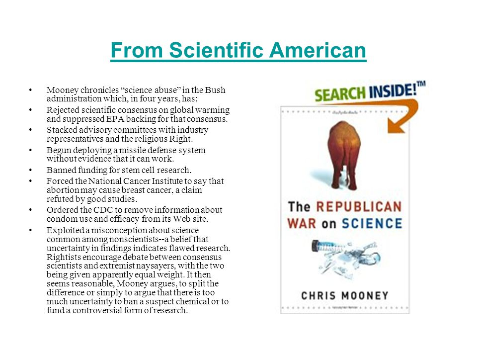 From Scientific American Mooney chronicles science abuse in the Bush administration which, in four years, has: Rejected scientific consensus on global warming and suppressed EPA backing for that consensus.
