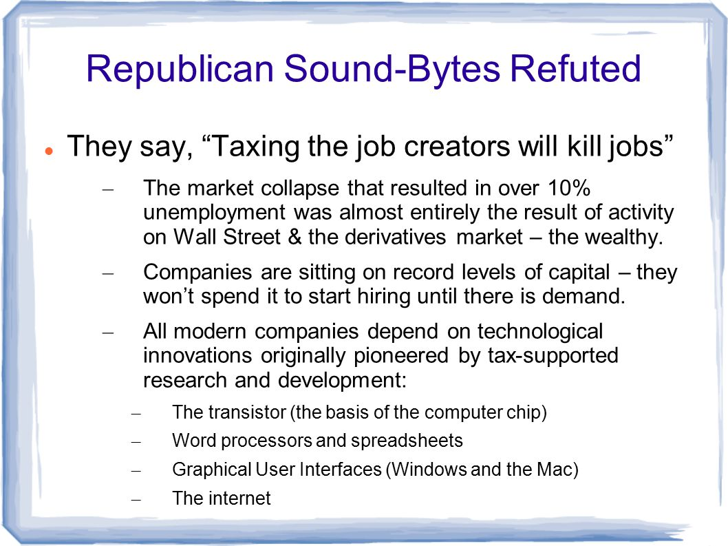 Republican Sound-Bytes Refuted They say, Taxing the job creators will kill jobs – The market collapse that resulted in over 10% unemployment was almost entirely the result of activity on Wall Street & the derivatives market – the wealthy.