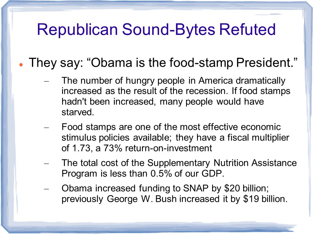 Republican Sound-Bytes Refuted They say: Obama is the food-stamp President. – The number of hungry people in America dramatically increased as the result of the recession.