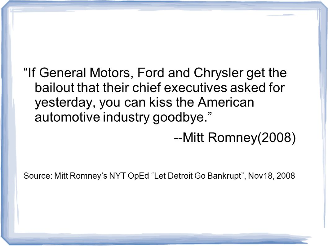 If General Motors, Ford and Chrysler get the bailout that their chief executives asked for yesterday, you can kiss the American automotive industry goodbye. --Mitt Romney(2008) Source: Mitt Romney's NYT OpEd Let Detroit Go Bankrupt , Nov18, 2008