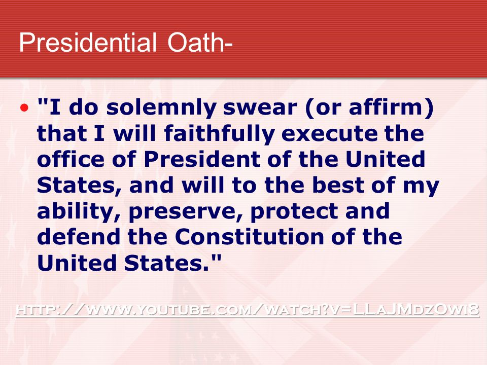 Presidential Oath- I do solemnly swear (or affirm) that I will faithfully execute the office of President of the United States, and will to the best of my ability, preserve, protect and defend the Constitution of the United States.