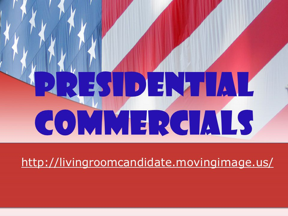 Presidential Commercials http://livingroomcandidate.movingimage.us/