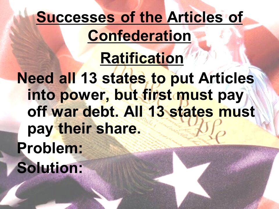 Successes of the Articles of Confederation Ratification Need all 13 states to put Articles into power, but first must pay off war debt.