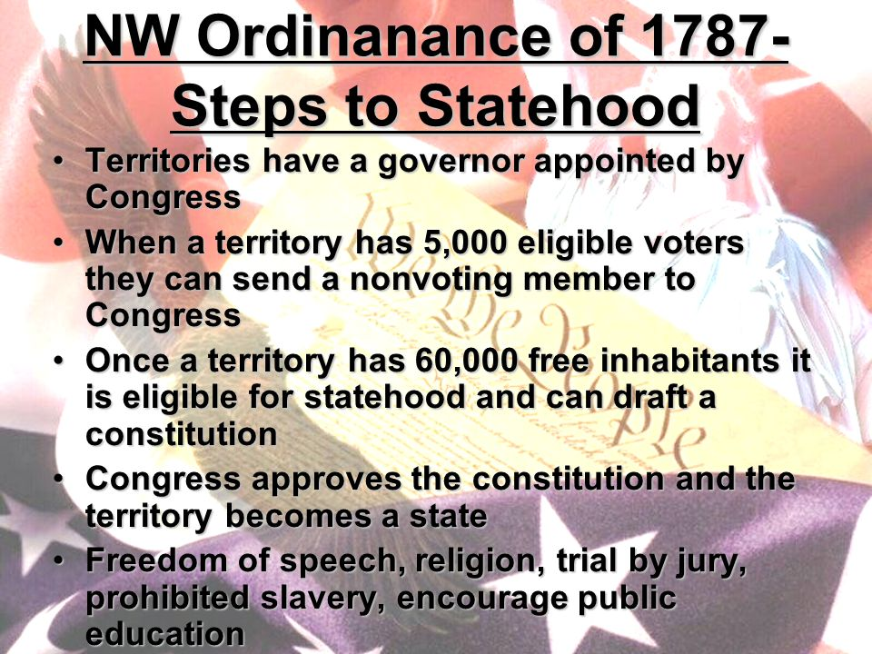 NW Ordinanance of 1787- Steps to Statehood Territories have a governor appointed by CongressTerritories have a governor appointed by Congress When a territory has 5,000 eligible voters they can send a nonvoting member to CongressWhen a territory has 5,000 eligible voters they can send a nonvoting member to Congress Once a territory has 60,000 free inhabitants it is eligible for statehood and can draft a constitutionOnce a territory has 60,000 free inhabitants it is eligible for statehood and can draft a constitution Congress approves the constitution and the territory becomes a stateCongress approves the constitution and the territory becomes a state Freedom of speech, religion, trial by jury, prohibited slavery, encourage public educationFreedom of speech, religion, trial by jury, prohibited slavery, encourage public education
