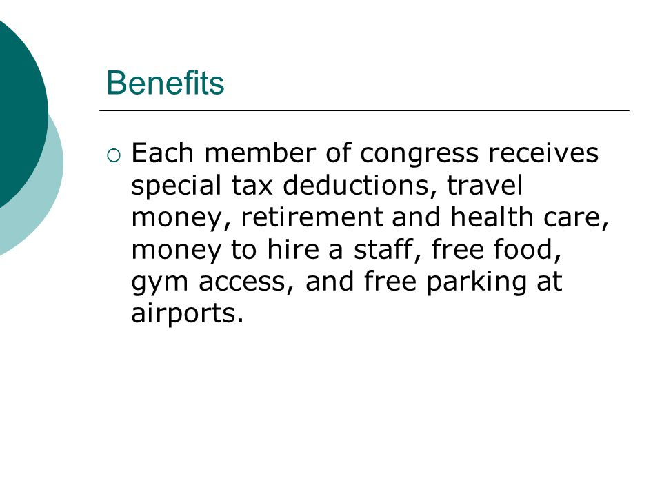 Benefits  Each member of congress receives special tax deductions, travel money, retirement and health care, money to hire a staff, free food, gym access, and free parking at airports.