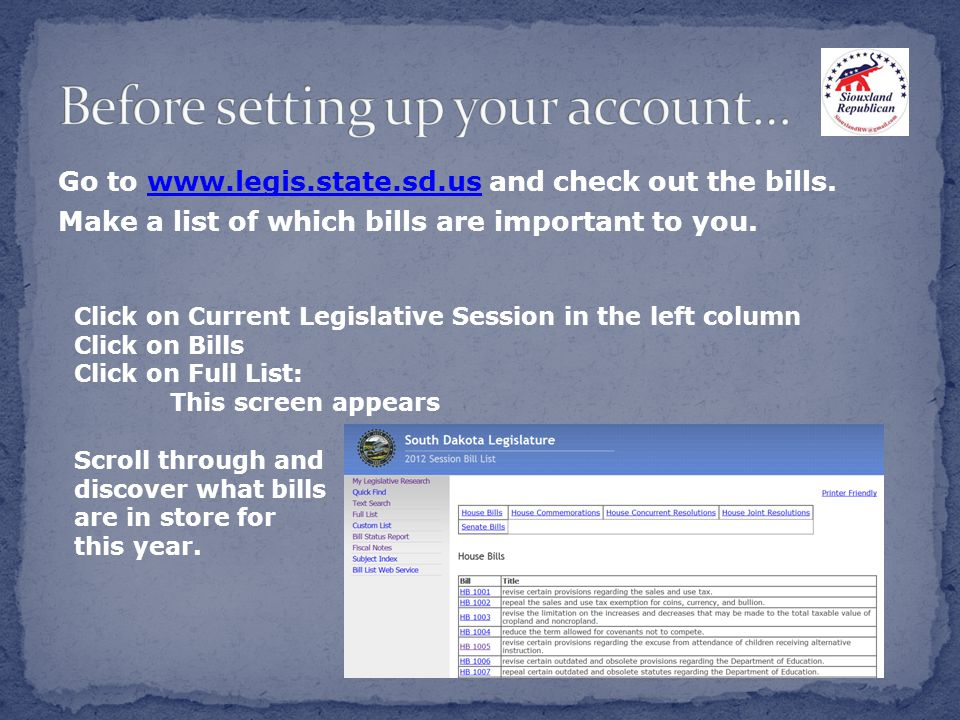 Go to www.legis.state.sd.us and check out the bills.www.legis.state.sd.us Make a list of which bills are important to you.