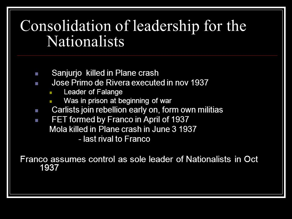 Consolidation of leadership for the Nationalists Sanjurjo killed in Plane crash Jose Primo de Rivera executed in nov 1937 Leader of Falange Was in pri