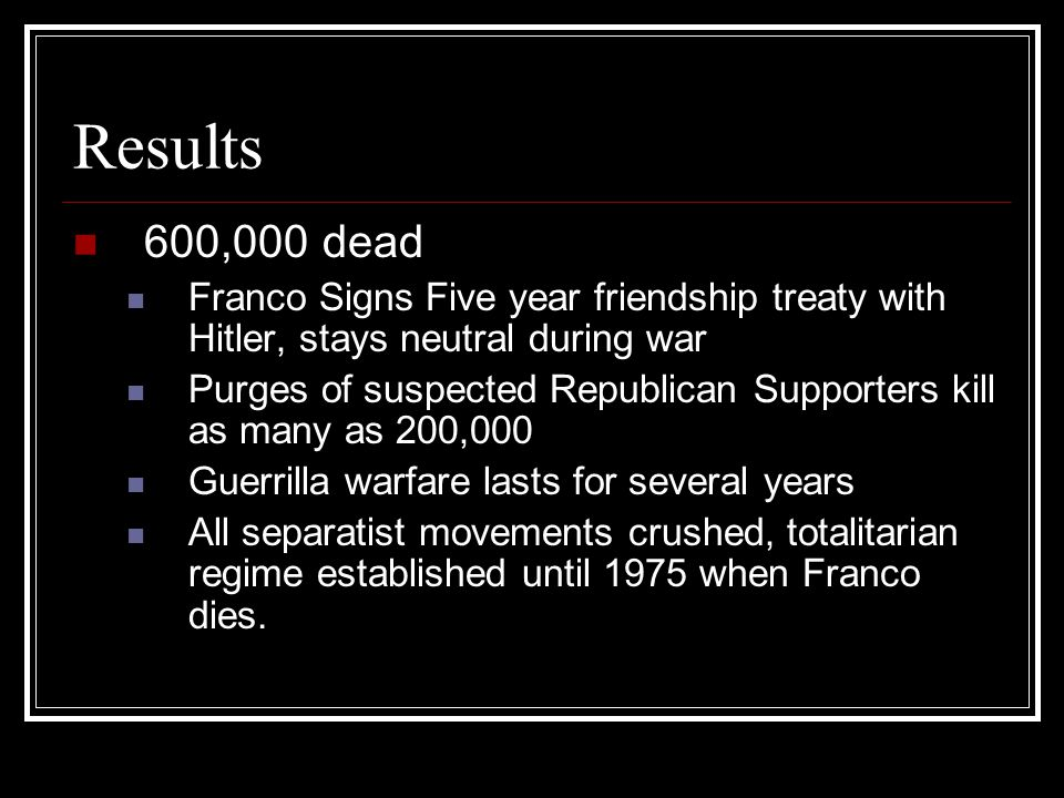 Results 600,000 dead Franco Signs Five year friendship treaty with Hitler, stays neutral during war Purges of suspected Republican Supporters kill as
