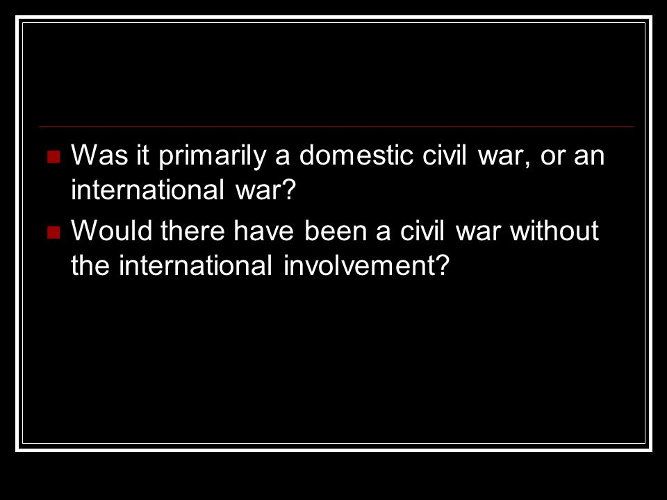 Was it primarily a domestic civil war, or an international war? Would there have been a civil war without the international involvement?