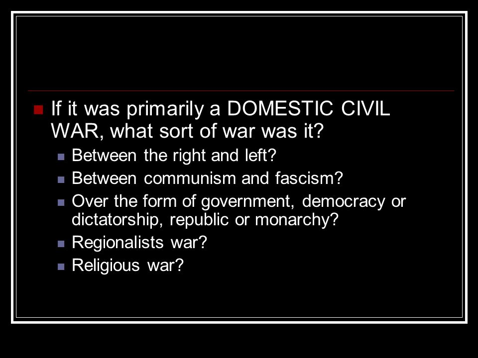 If it was primarily a DOMESTIC CIVIL WAR, what sort of war was it? Between the right and left? Between communism and fascism? Over the form of governm
