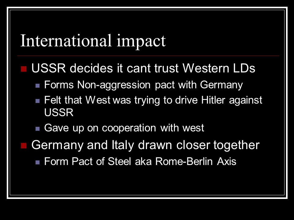 International impact USSR decides it cant trust Western LDs Forms Non-aggression pact with Germany Felt that West was trying to drive Hitler against U