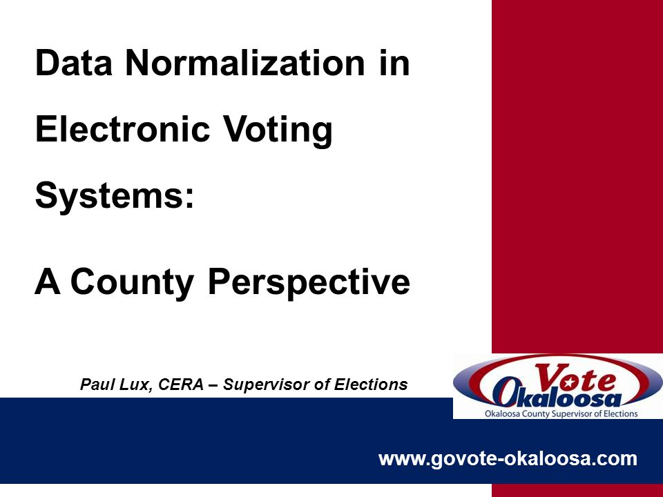 www.govote-okaloosa.com Data Normalization in Electronic Voting Systems: A County Perspective Paul Lux, CERA – Supervisor of Elections