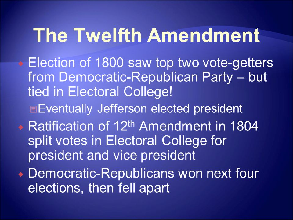The Twelfth Amendment  Election of 1800 saw top two vote-getters from Democratic-Republican Party – but tied in Electoral College.