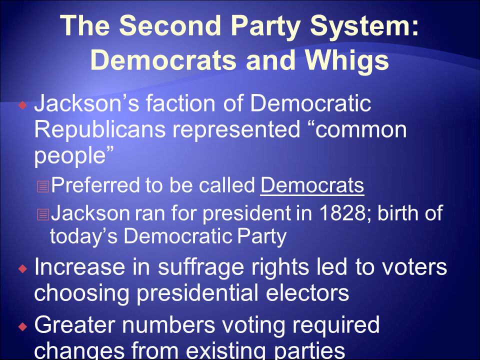 The Second Party System: Democrats and Whigs  Jackson's faction of Democratic Republicans represented common people  Preferred to be called Democrats  Jackson ran for president in 1828; birth of today's Democratic Party  Increase in suffrage rights led to voters choosing presidential electors  Greater numbers voting required changes from existing parties