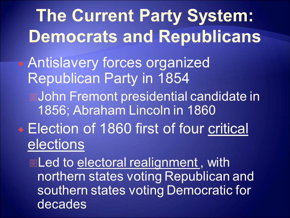 The Current Party System: Democrats and Republicans  Antislavery forces organized Republican Party in 1854  John Fremont presidential candidate in 1856; Abraham Lincoln in 1860  Election of 1860 first of four critical elections  Led to electoral realignment, with northern states voting Republican and southern states voting Democratic for decades