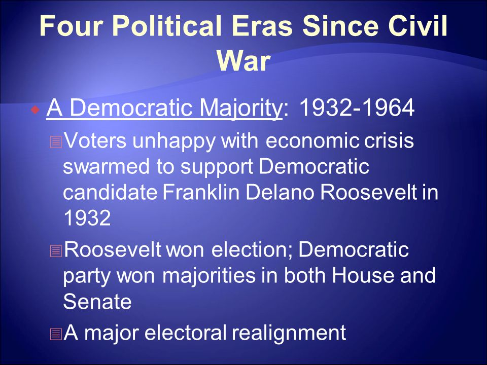 Four Political Eras Since Civil War  A Democratic Majority: 1932-1964  Voters unhappy with economic crisis swarmed to support Democratic candidate Franklin Delano Roosevelt in 1932  Roosevelt won election; Democratic party won majorities in both House and Senate  A major electoral realignment