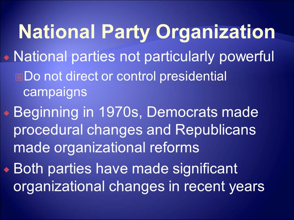 National Party Organization  National parties not particularly powerful  Do not direct or control presidential campaigns  Beginning in 1970s, Democrats made procedural changes and Republicans made organizational reforms  Both parties have made significant organizational changes in recent years