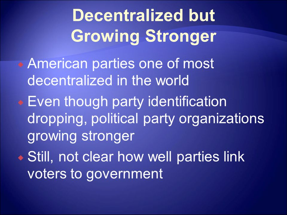 Decentralized but Growing Stronger  American parties one of most decentralized in the world  Even though party identification dropping, political party organizations growing stronger  Still, not clear how well parties link voters to government