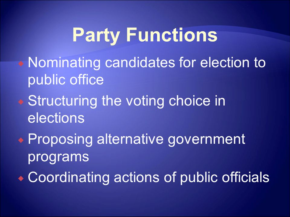 Party Functions  Nominating candidates for election to public office  Structuring the voting choice in elections  Proposing alternative government programs  Coordinating actions of public officials