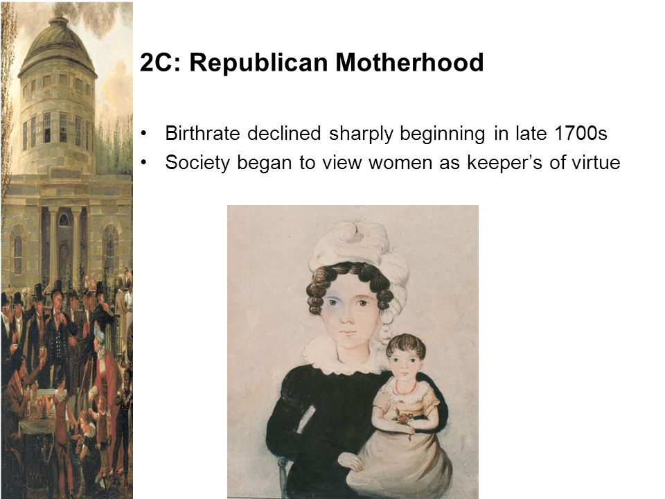 2C: Republican Motherhood Birthrate declined sharply beginning in late 1700s Society began to view women as keeper's of virtue