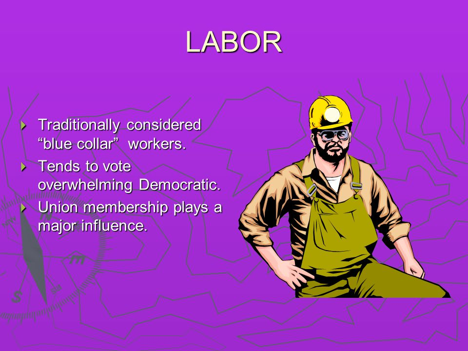 "LABOR  Traditionally considered ""blue collar"" workers.  Tends to vote overwhelming Democratic.  Union membership plays a major influence."