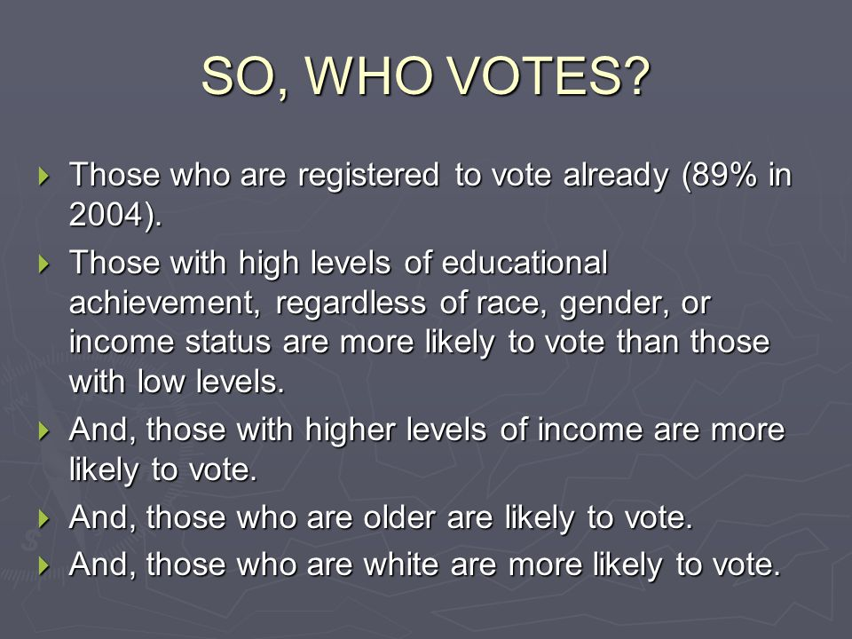 SO, WHO VOTES?  Those who are registered to vote already (89% in 2004).  Those with high levels of educational achievement, regardless of race, gend
