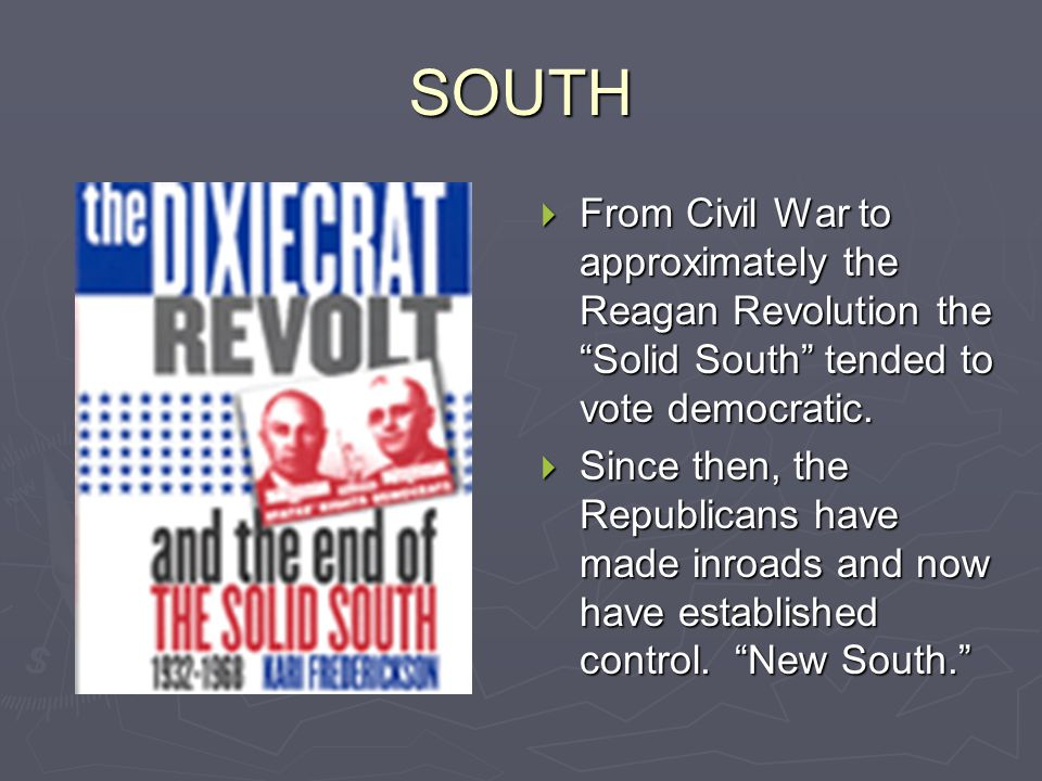 "SOUTH  From Civil War to approximately the Reagan Revolution the ""Solid South"" tended to vote democratic.  Since then, the Republicans have made inr"