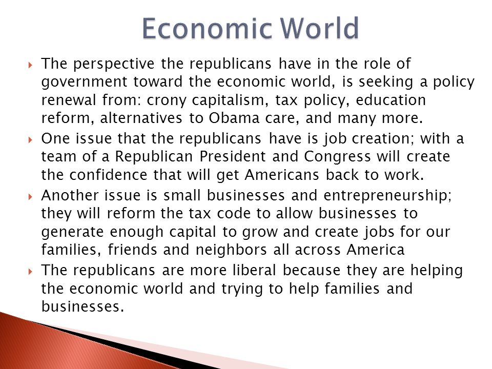  The perspective the republicans have in the role of government toward the economic world, is seeking a policy renewal from: crony capitalism, tax policy, education reform, alternatives to Obama care, and many more.