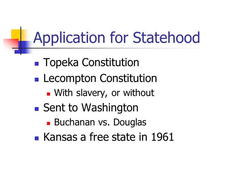 Application for Statehood Topeka Constitution Lecompton Constitution With slavery, or without Sent to Washington Buchanan vs. Douglas Kansas a free st