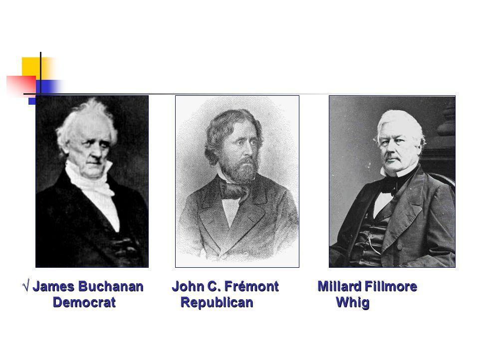 √ James Buchanan John C. Frémont Millard Fillmore Democrat Republican Whig
