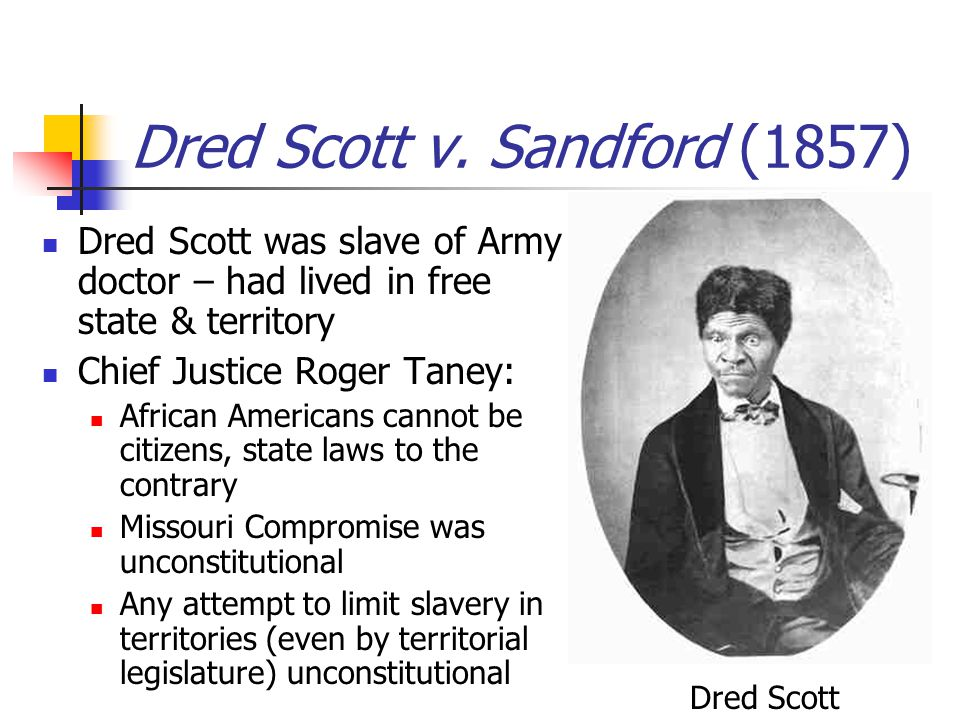 Dred Scott v. Sandford (1857) Dred Scott was slave of Army doctor – had lived in free state & territory Chief Justice Roger Taney: African Americans c