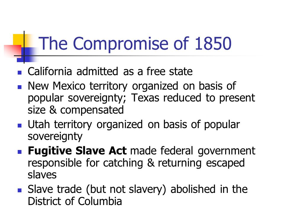 The Compromise of 1850 California admitted as a free state New Mexico territory organized on basis of popular sovereignty; Texas reduced to present si