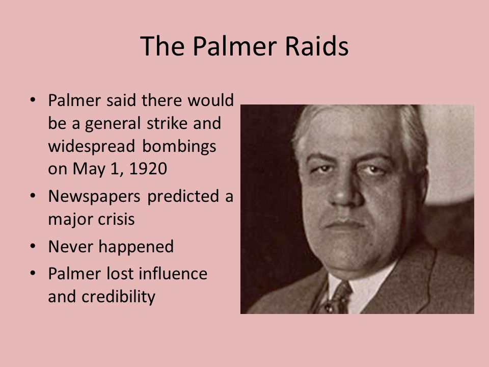 The Palmer Raids Palmer said there would be a general strike and widespread bombings on May 1, 1920 Newspapers predicted a major crisis Never happened