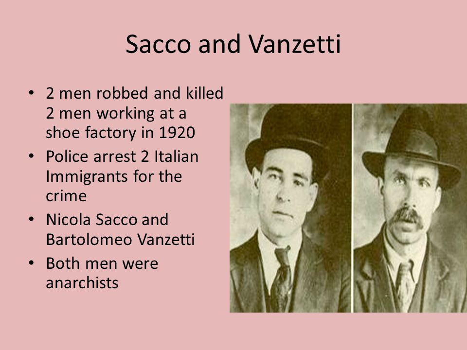 Sacco and Vanzetti 2 men robbed and killed 2 men working at a shoe factory in 1920 Police arrest 2 Italian Immigrants for the crime Nicola Sacco and B