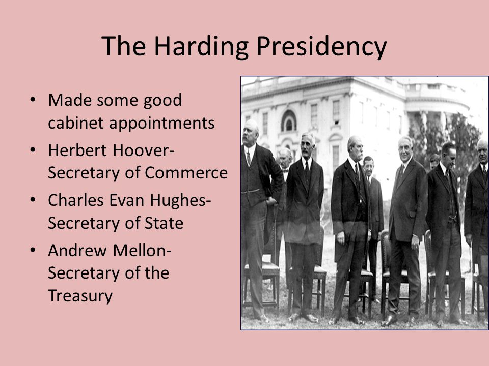 The Harding Presidency Made some good cabinet appointments Herbert Hoover- Secretary of Commerce Charles Evan Hughes- Secretary of State Andrew Mellon