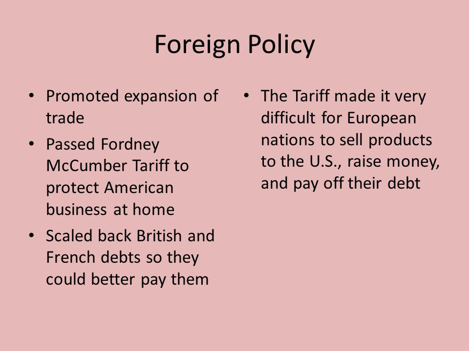 Foreign Policy Promoted expansion of trade Passed Fordney McCumber Tariff to protect American business at home Scaled back British and French debts so