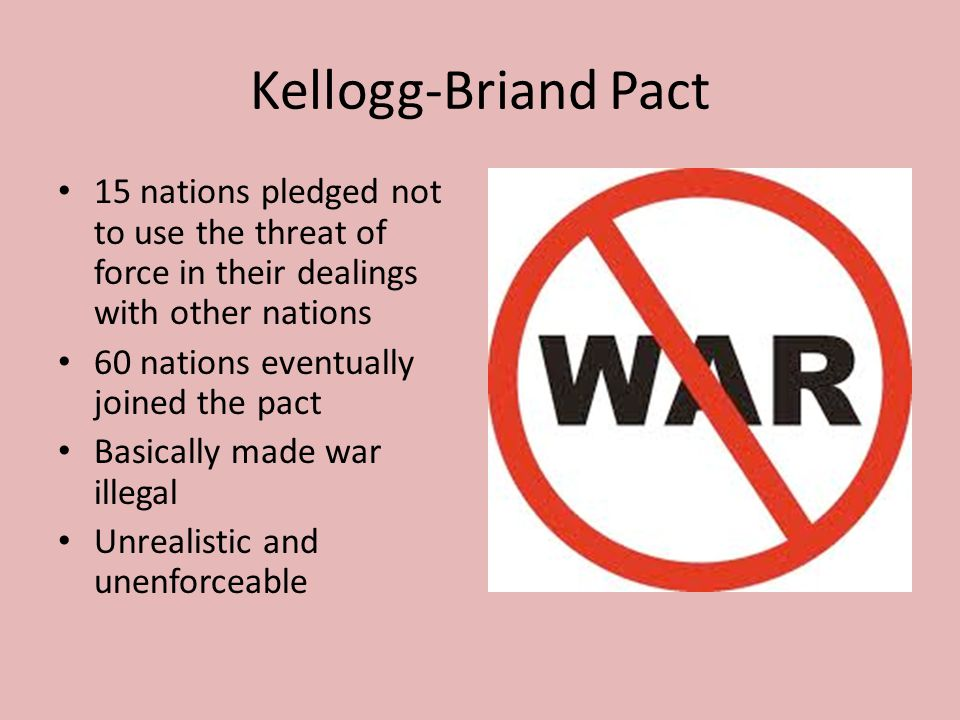 Kellogg-Briand Pact 15 nations pledged not to use the threat of force in their dealings with other nations 60 nations eventually joined the pact Basic