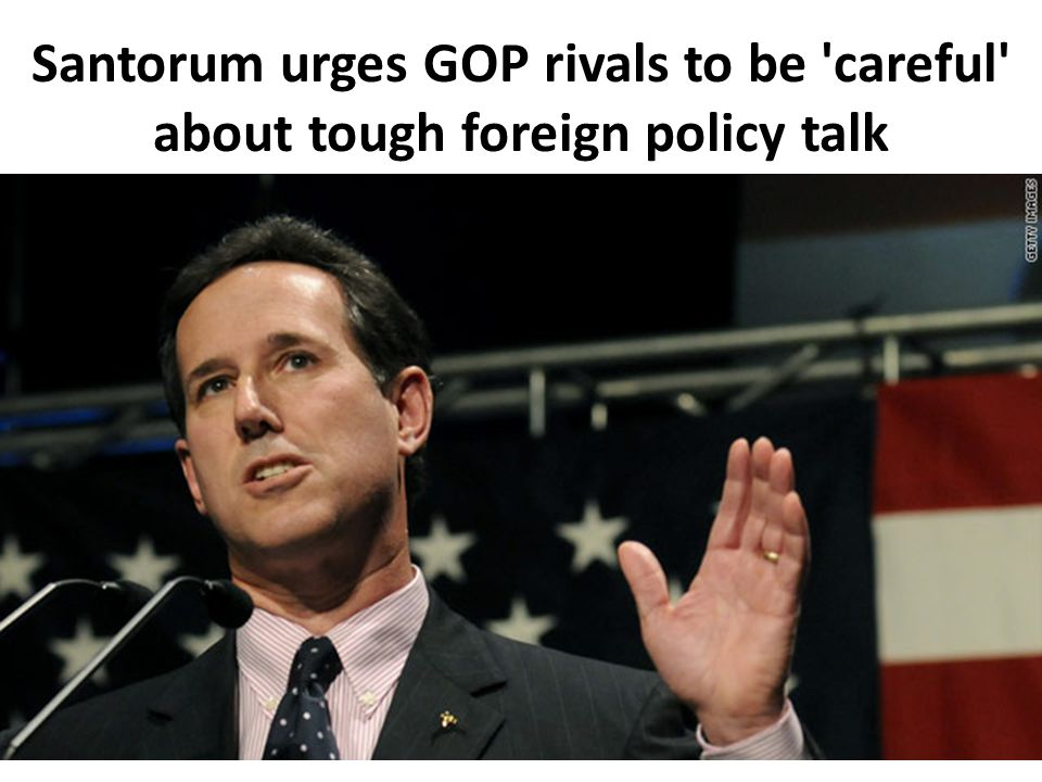 Santorum urges GOP rivals to be 'careful' about tough foreign policy talk
