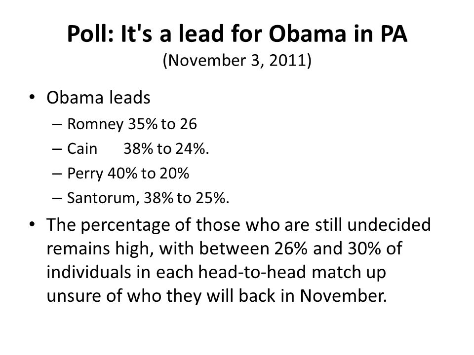 Poll: It s a lead for Obama in PA (November 3, 2011) Obama leads – Romney 35% to 26 – Cain38% to 24%.