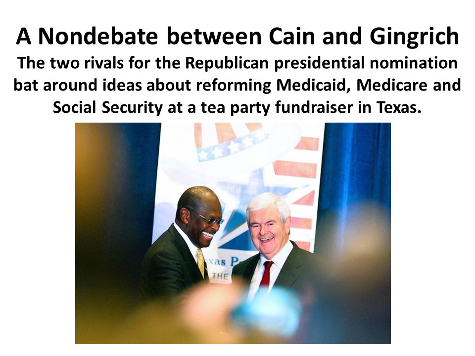 A Nondebate between Cain and Gingrich The two rivals for the Republican presidential nomination bat around ideas about reforming Medicaid, Medicare an