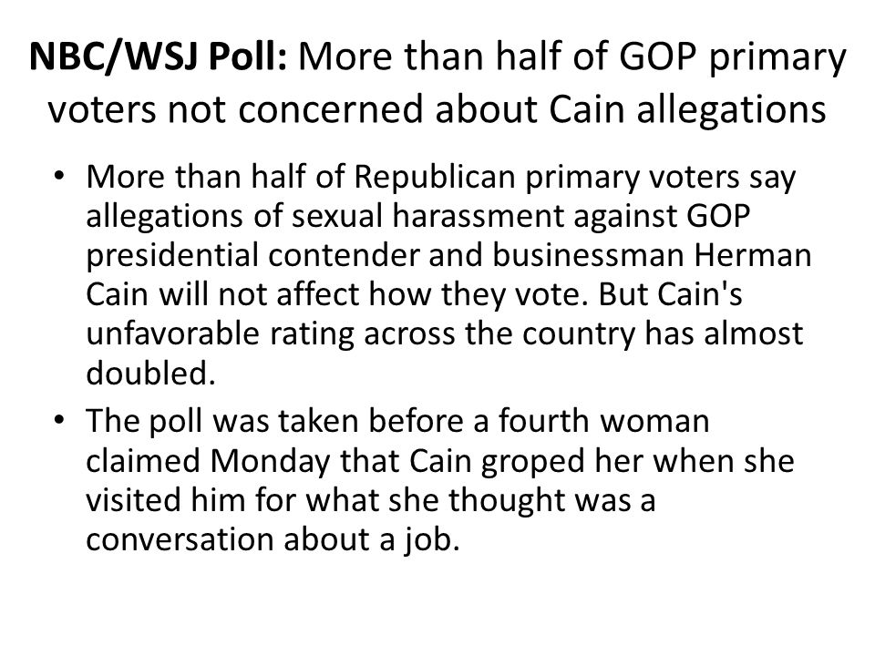 NBC/WSJ Poll: More than half of GOP primary voters not concerned about Cain allegations More than half of Republican primary voters say allegations of sexual harassment against GOP presidential contender and businessman Herman Cain will not affect how they vote.
