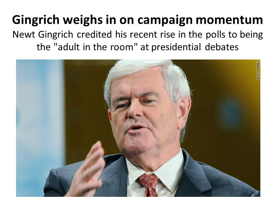 Gingrich weighs in on campaign momentum Newt Gingrich credited his recent rise in the polls to being the